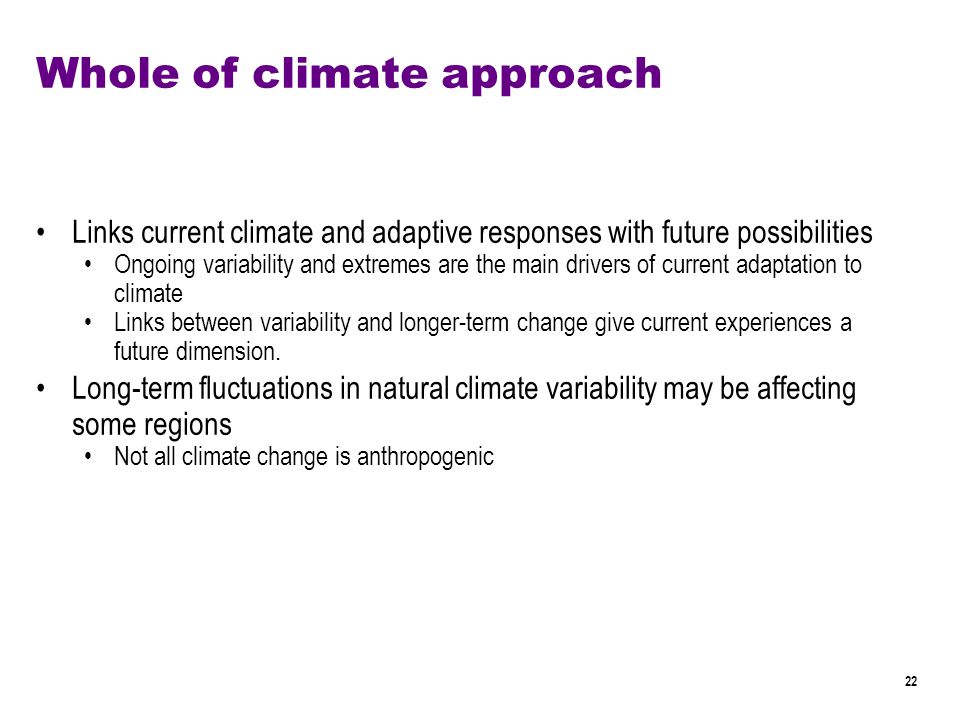 22 Whole of climate approach Links current climate and adaptive responses with future possibilities Ongoing variability and extremes are the main drivers of current adaptation to climate Links between variability and longer-term change give current experiences a future dimension.