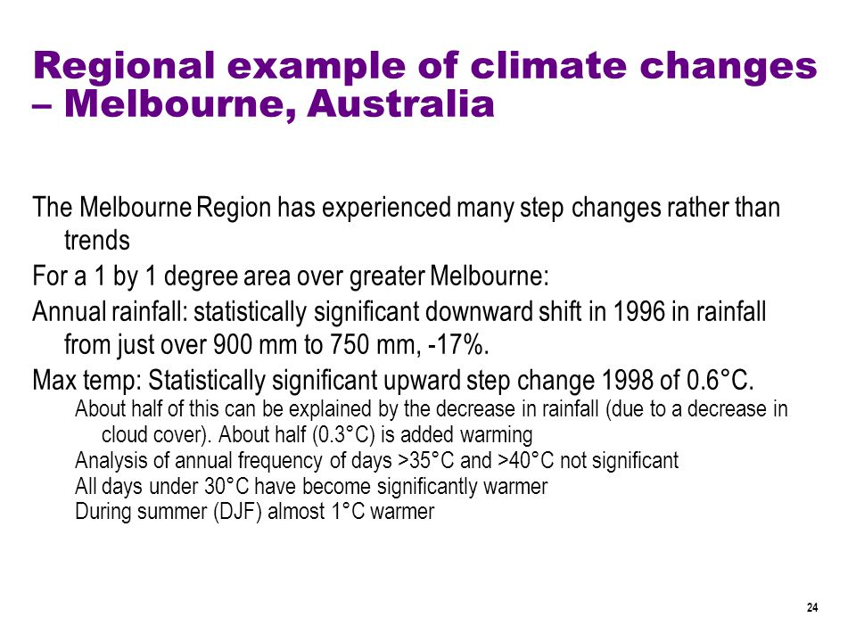 24 Regional example of climate changes – Melbourne, Australia The Melbourne Region has experienced many step changes rather than trends For a 1 by 1 degree area over greater Melbourne: Annual rainfall: statistically significant downward shift in 1996 in rainfall from just over 900 mm to 750 mm, -17%.