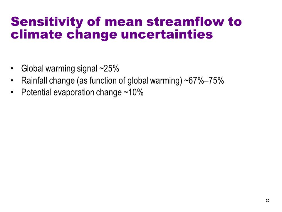 30 Sensitivity of mean streamflow to climate change uncertainties Global warming signal ~25% Rainfall change (as function of global warming) ~67%–75% Potential evaporation change ~10%