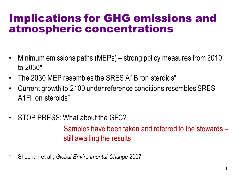 8 Implications for GHG emissions and atmospheric concentrations Minimum emissions paths (MEPs) – strong policy measures from 2010 to 2030* The 2030 MEP resembles the SRES A1B on steroids Current growth to 2100 under reference conditions resembles SRES A1FI on steroids STOP PRESS: What about the GFC.