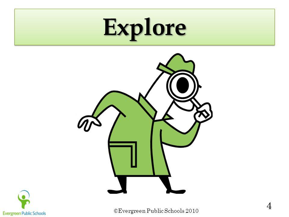 ©Evergreen Public Schools 2010 4 ExploreExplore