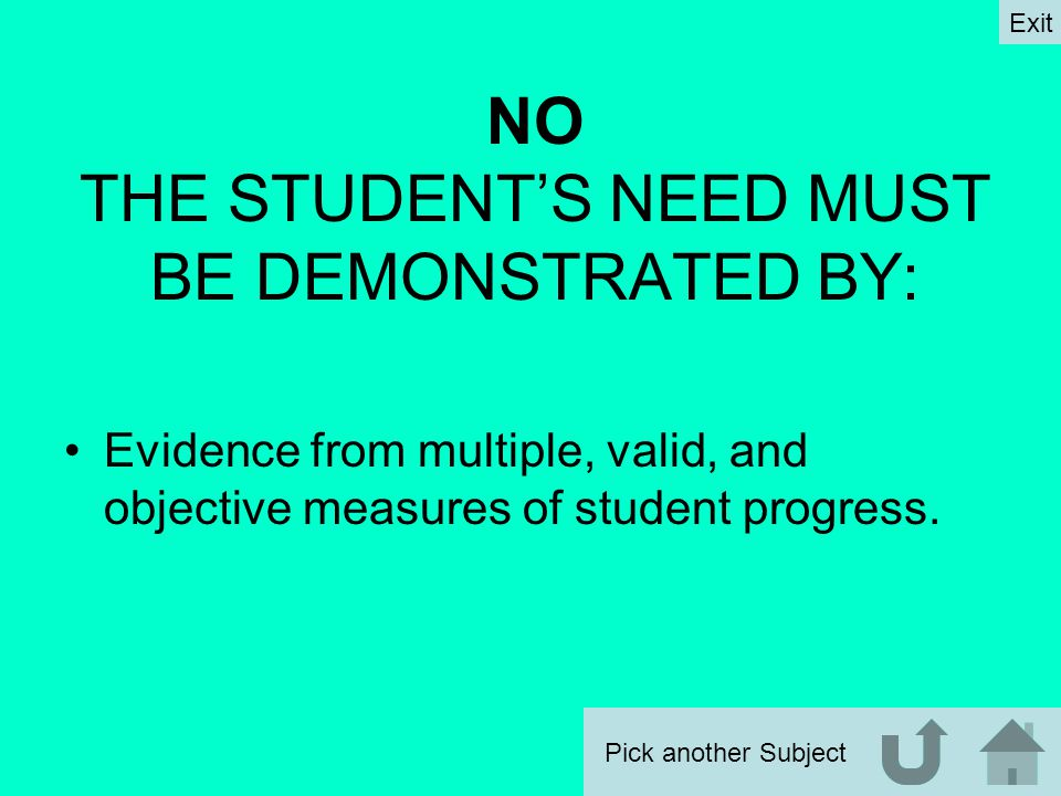 NO THE STUDENT'S NEED MUST BE DEMONSTRATED BY: Evidence from multiple, valid, and objective measures of student progress.