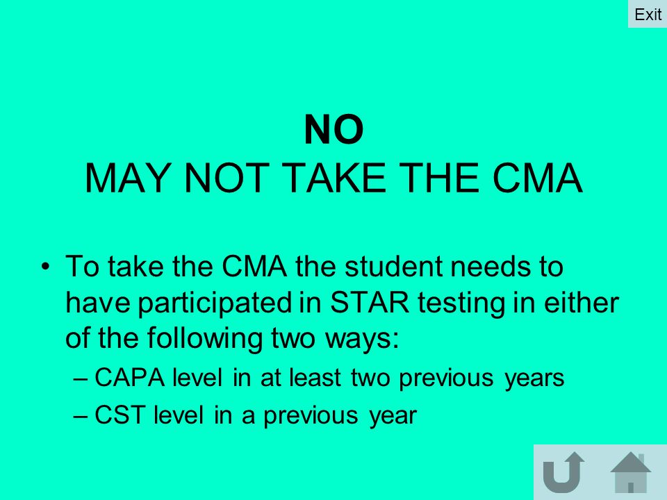 NO MAY NOT TAKE THE CMA To take the CMA the student needs to have participated in STAR testing in either of the following two ways: –CAPA level in at least two previous years –CST level in a previous year Exit