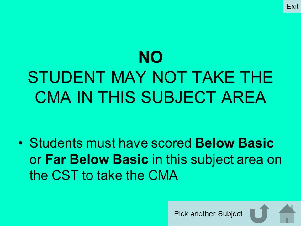 NO STUDENT MAY NOT TAKE THE CMA IN THIS SUBJECT AREA Students must have scored Below Basic or Far Below Basic in this subject area on the CST to take the CMA Pick another Subject Exit