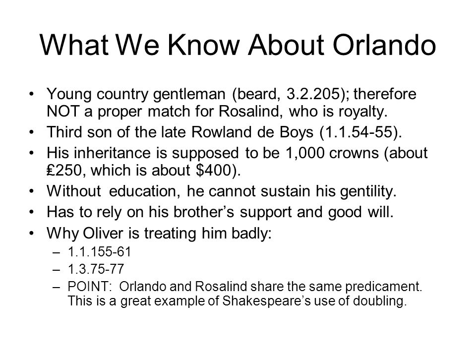What We Know About Orlando Young country gentleman (beard, 3.2.205); therefore NOT a proper match for Rosalind, who is royalty.