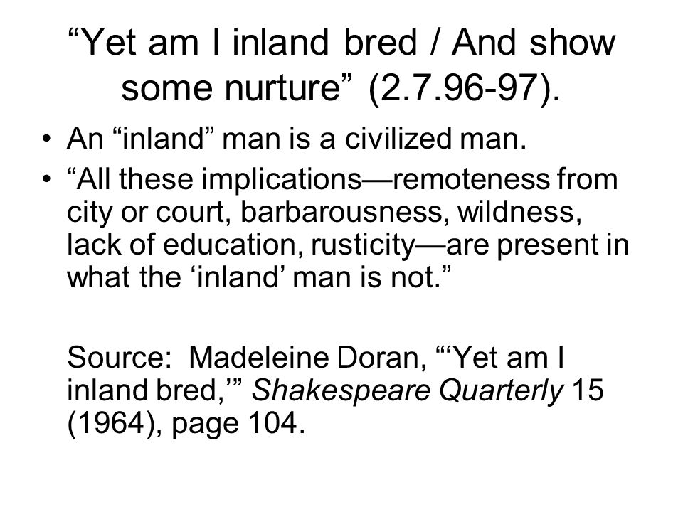 Yet am I inland bred / And show some nurture (2.7.96-97).