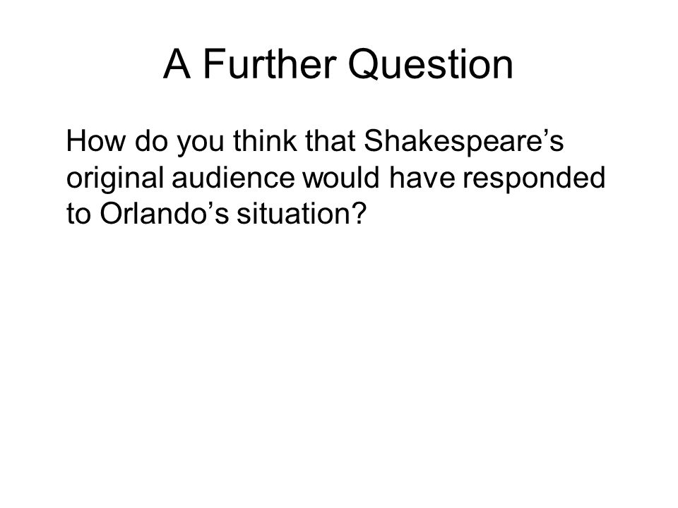 A Further Question How do you think that Shakespeare's original audience would have responded to Orlando's situation?