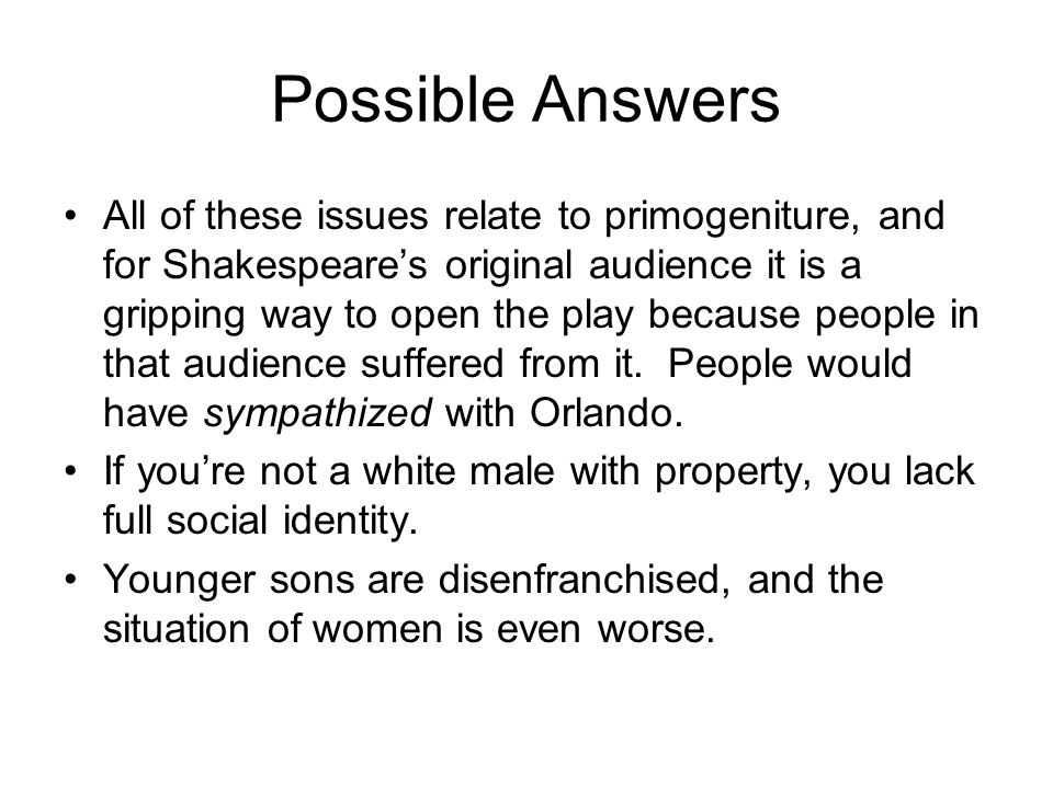 Possible Answers All of these issues relate to primogeniture, and for Shakespeare's original audience it is a gripping way to open the play because people in that audience suffered from it.