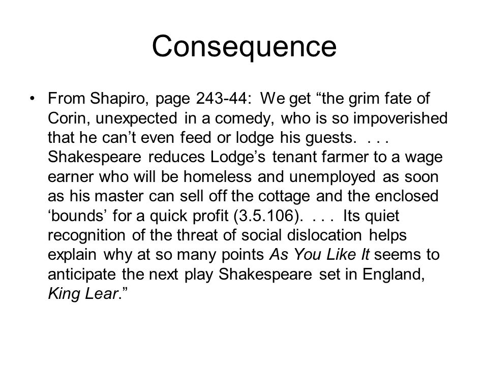 Consequence From Shapiro, page 243-44: We get the grim fate of Corin, unexpected in a comedy, who is so impoverished that he can't even feed or lodge his guests....