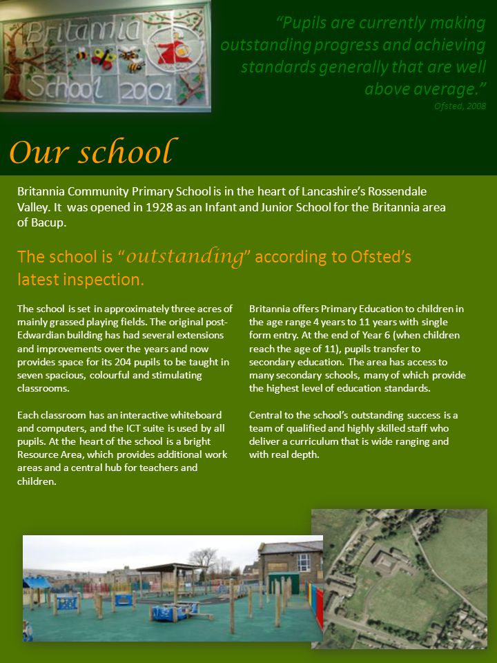 Our school Pupils are currently making outstanding progress and achieving standards generally that are well above average. Ofsted, 2008 The school is set in approximately three acres of mainly grassed playing fields.