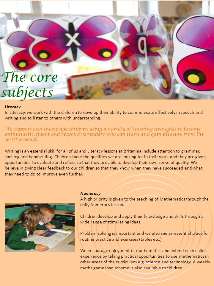 The core subjects Numeracy A high priority is given to the teaching of Mathematics through the daily Numeracy lesson.