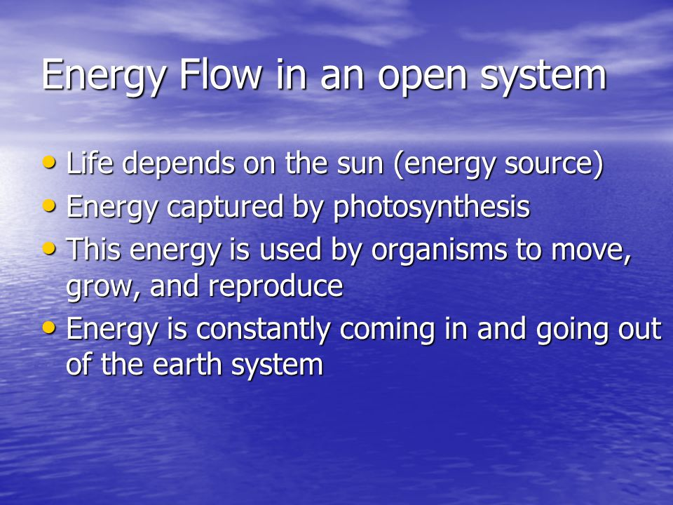 Energy Flow in an open system Life depends on the sun (energy source) Life depends on the sun (energy source) Energy captured by photosynthesis Energy captured by photosynthesis This energy is used by organisms to move, grow, and reproduce This energy is used by organisms to move, grow, and reproduce Energy is constantly coming in and going out of the earth system Energy is constantly coming in and going out of the earth system