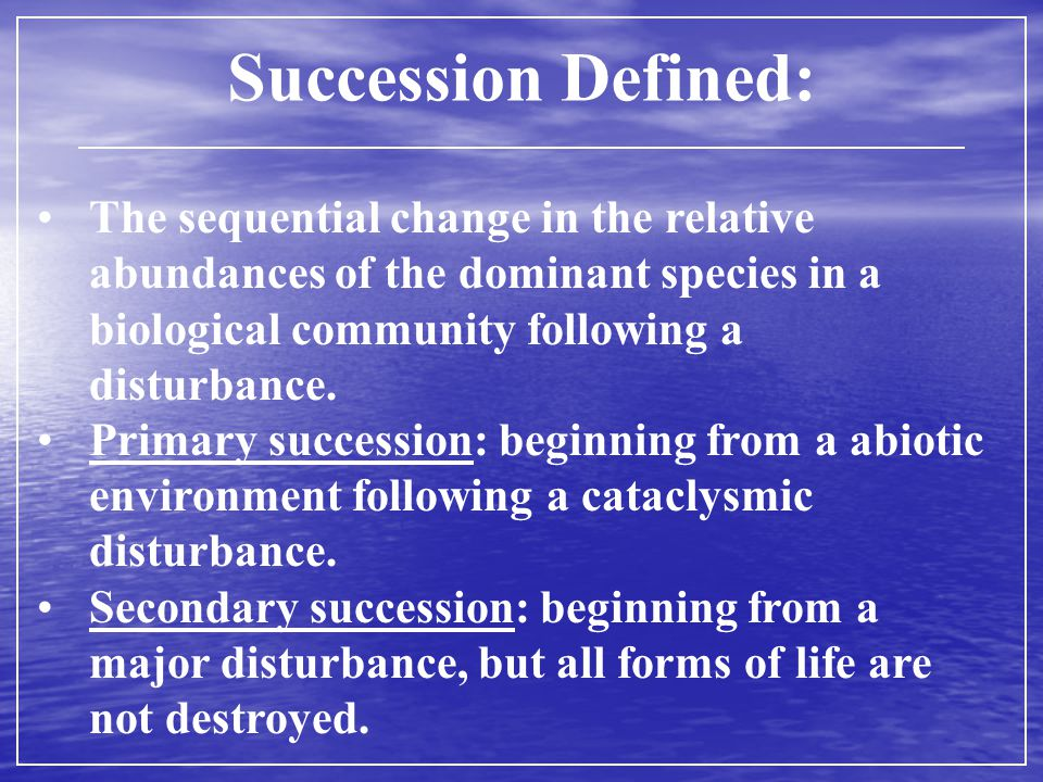 Succession Defined: The sequential change in the relative abundances of the dominant species in a biological community following a disturbance.