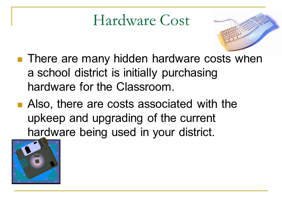 Hardware Cost There are many hidden hardware costs when a school district is initially purchasing hardware for the Classroom.