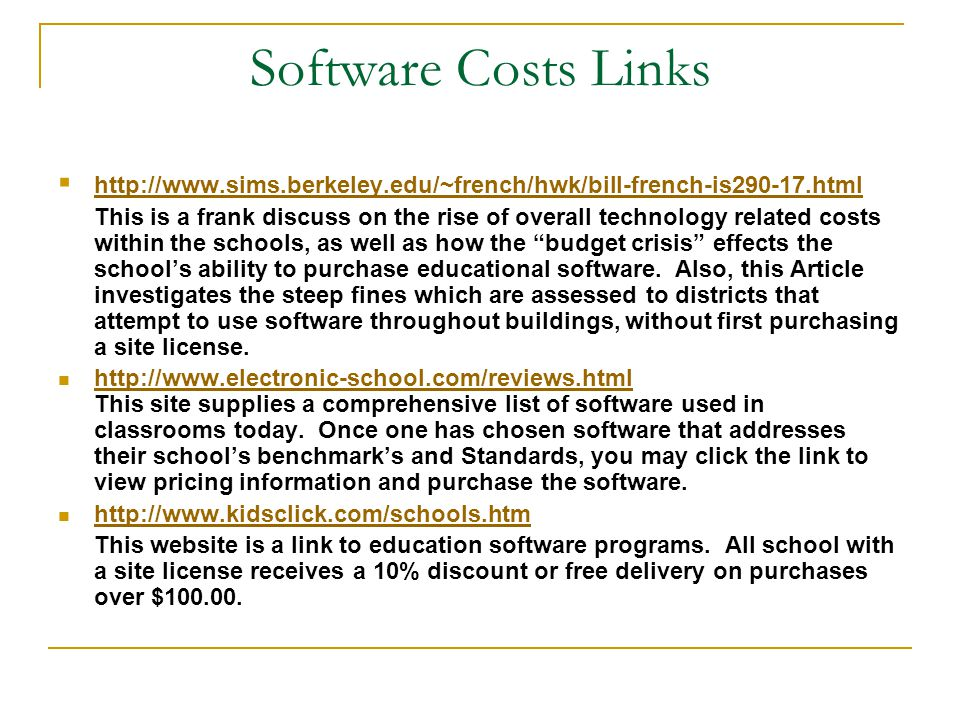 Software Costs Links  http://www.sims.berkeley.edu/~french/hwk/bill-french-is290-17.html http://www.sims.berkeley.edu/~french/hwk/bill-french-is290-17.html This is a frank discuss on the rise of overall technology related costs within the schools, as well as how the budget crisis effects the school's ability to purchase educational software.