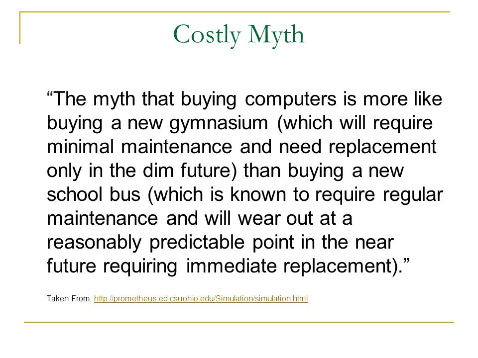 Costly Myth The myth that buying computers is more like buying a new gymnasium (which will require minimal maintenance and need replacement only in the dim future) than buying a new school bus (which is known to require regular maintenance and will wear out at a reasonably predictable point in the near future requiring immediate replacement). Taken From: http://prometheus.ed.csuohio.edu/Simulation/simulation.htmlhttp://prometheus.ed.csuohio.edu/Simulation/simulation.html