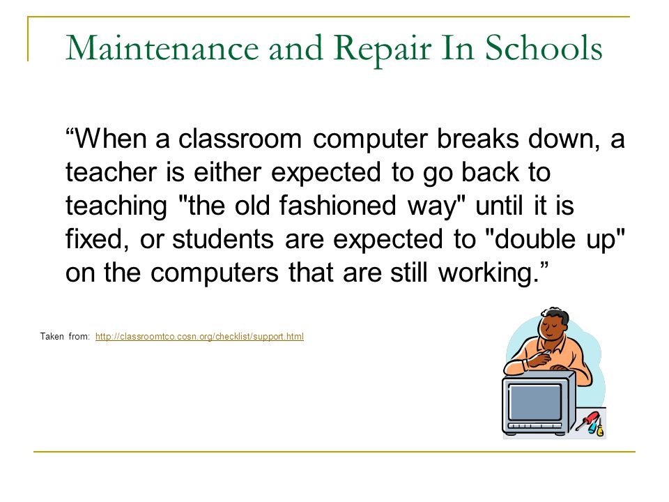 Maintenance and Repair In Schools When a classroom computer breaks down, a teacher is either expected to go back to teaching the old fashioned way until it is fixed, or students are expected to double up on the computers that are still working. Taken from: http://classroomtco.cosn.org/checklist/support.htmlhttp://classroomtco.cosn.org/checklist/support.html