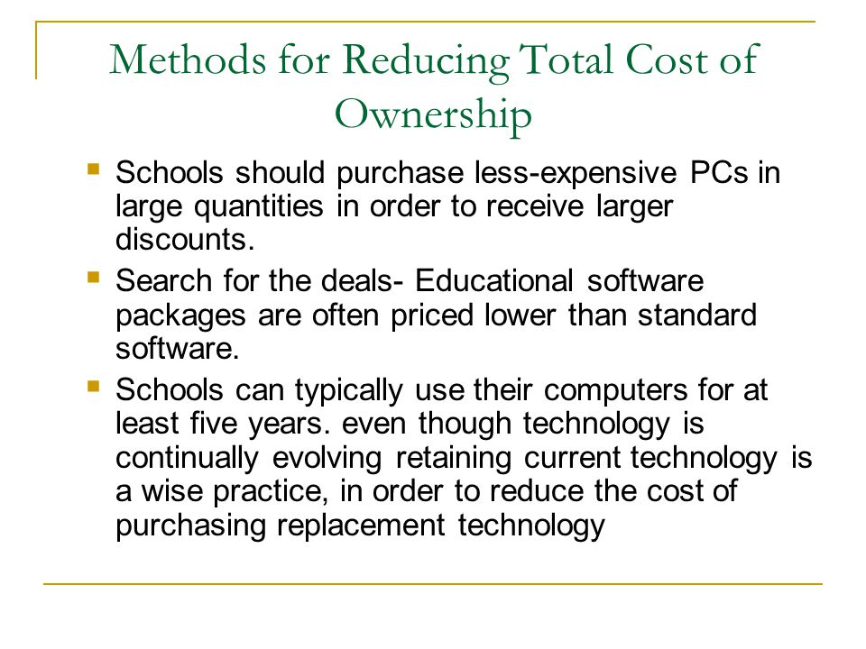 Methods for Reducing Total Cost of Ownership  Schools should purchase less-expensive PCs in large quantities in order to receive larger discounts.