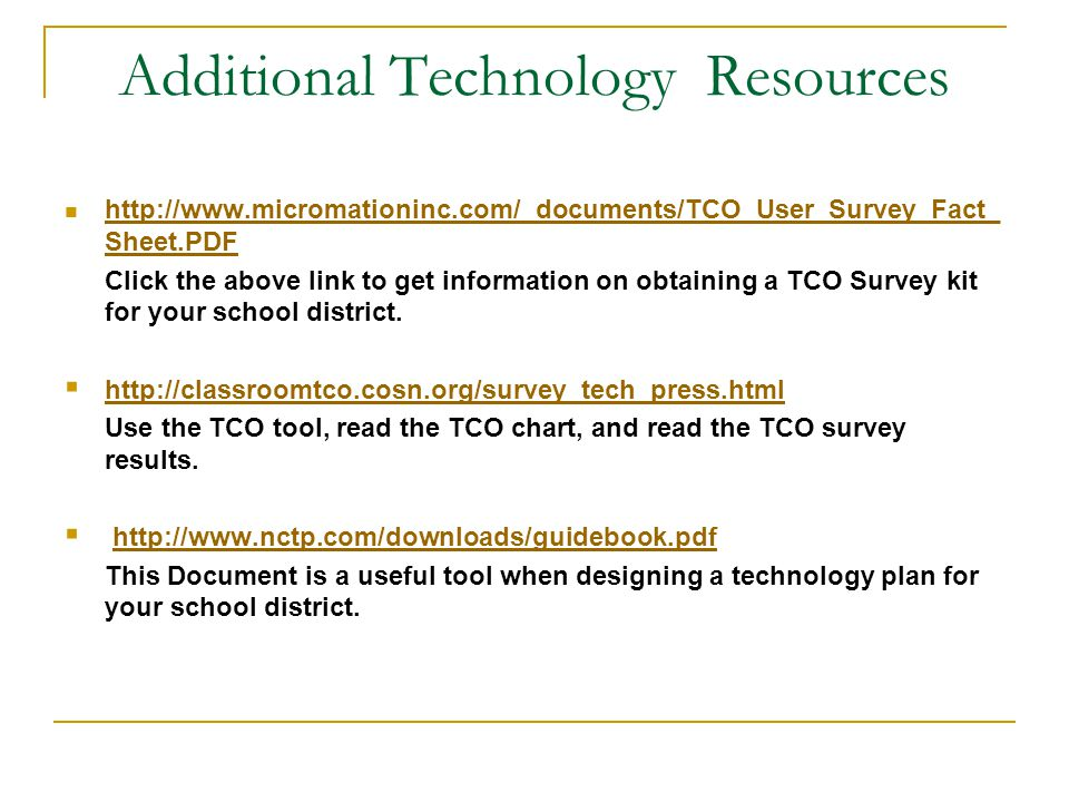 Additional Technology Resources http://www.micromationinc.com/_documents/TCO_User_Survey_Fact_ Sheet.PDF http://www.micromationinc.com/_documents/TCO_User_Survey_Fact_ Sheet.PDF Click the above link to get information on obtaining a TCO Survey kit for your school district.