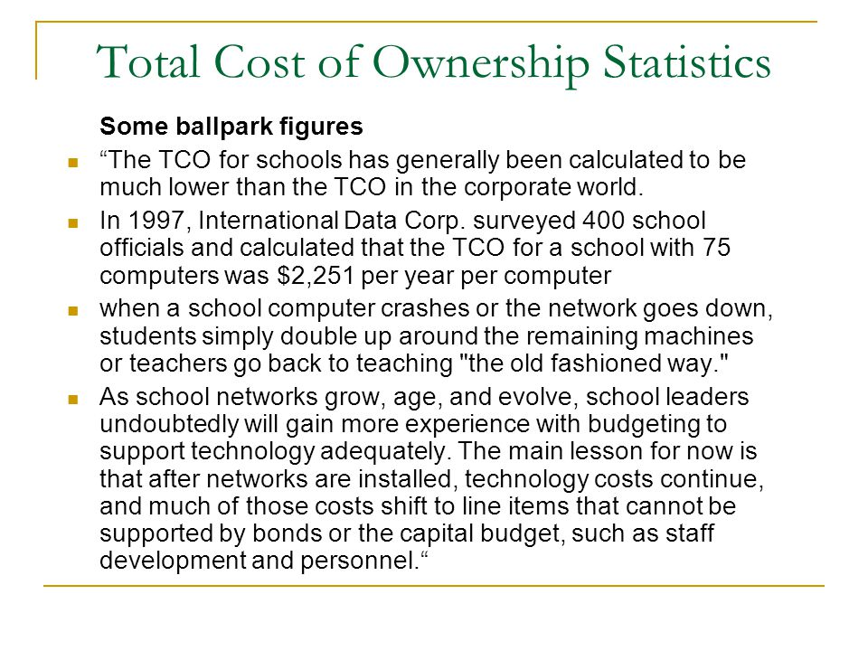 Total Cost of Ownership Statistics Some ballpark figures The TCO for schools has generally been calculated to be much lower than the TCO in the corporate world.