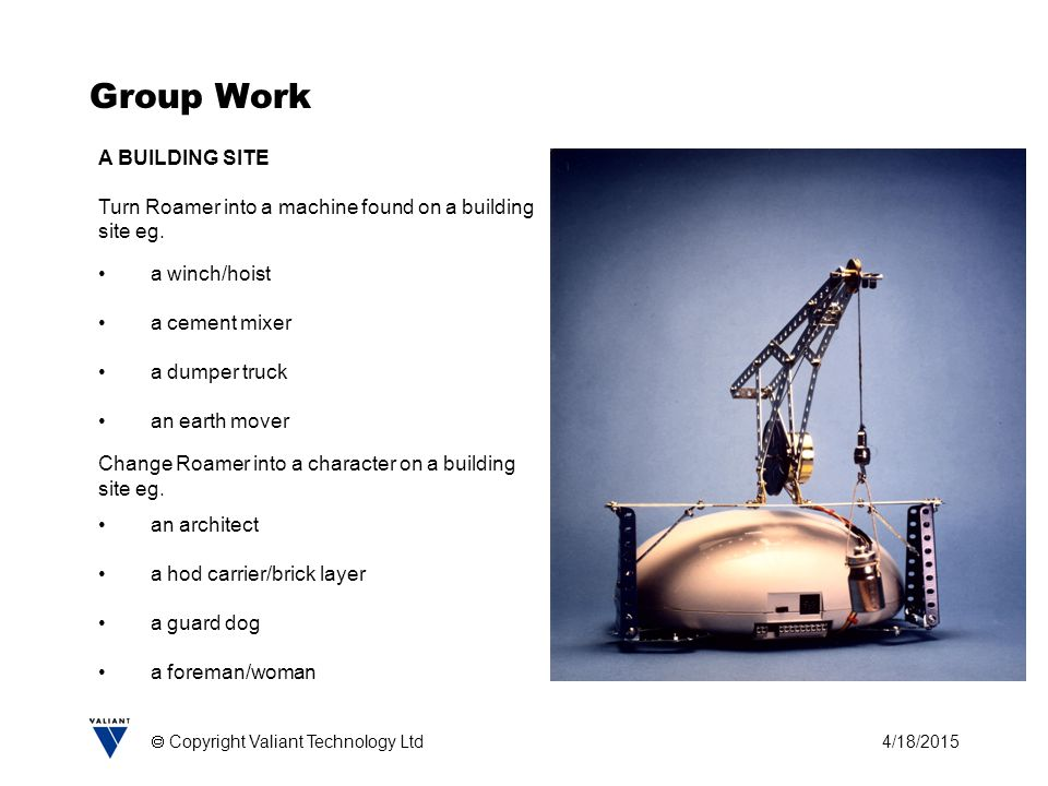4/18/2015  Copyright Valiant Technology Ltd Group Work A BUILDING SITE Turn Roamer into a machine found on a building site eg.