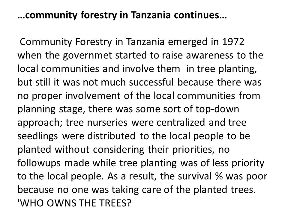 …community forestry in Tanzania continues… Community Forestry in Tanzania emerged in 1972 when the governmet started to raise awareness to the local communities and involve them in tree planting, but still it was not much successful because there was no proper involvement of the local communities from planning stage, there was some sort of top-down approach; tree nurseries were centralized and tree seedlings were distributed to the local people to be planted without considering their priorities, no followups made while tree planting was of less priority to the local people.