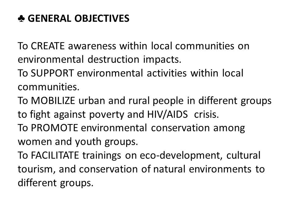 ♣ GENERAL OBJECTIVES To CREATE awareness within local communities on environmental destruction impacts.
