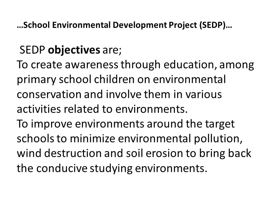…School Environmental Development Project (SEDP)… SEDP objectives are; To create awareness through education, among primary school children on environmental conservation and involve them in various activities related to environments.