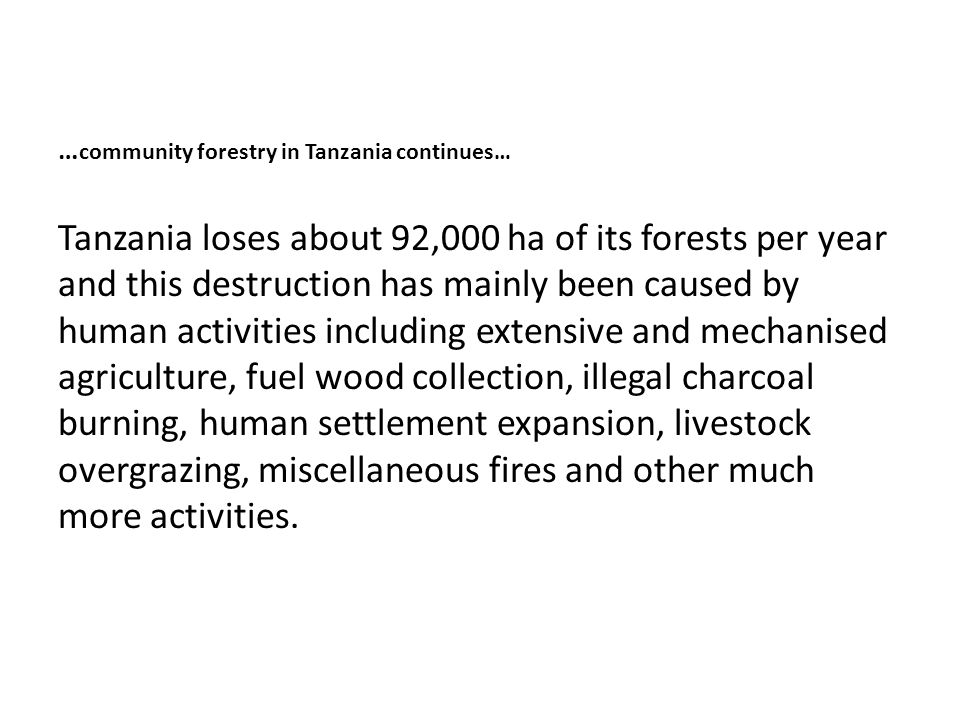 … community forestry in Tanzania continues… Tanzania loses about 92,000 ha of its forests per year and this destruction has mainly been caused by human activities including extensive and mechanised agriculture, fuel wood collection, illegal charcoal burning, human settlement expansion, livestock overgrazing, miscellaneous fires and other much more activities.