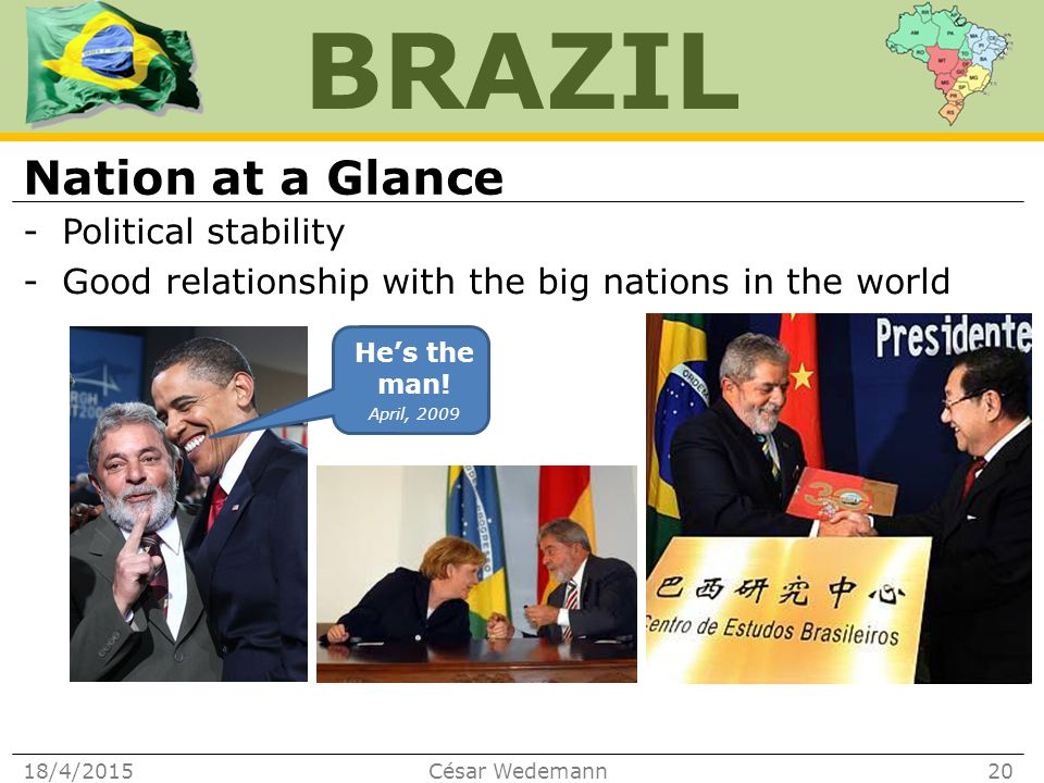 BRAZIL Nation at a Glance -Political stability -Good relationship with the big nations in the world 18/4/2015César Wedemann20 He's the man.