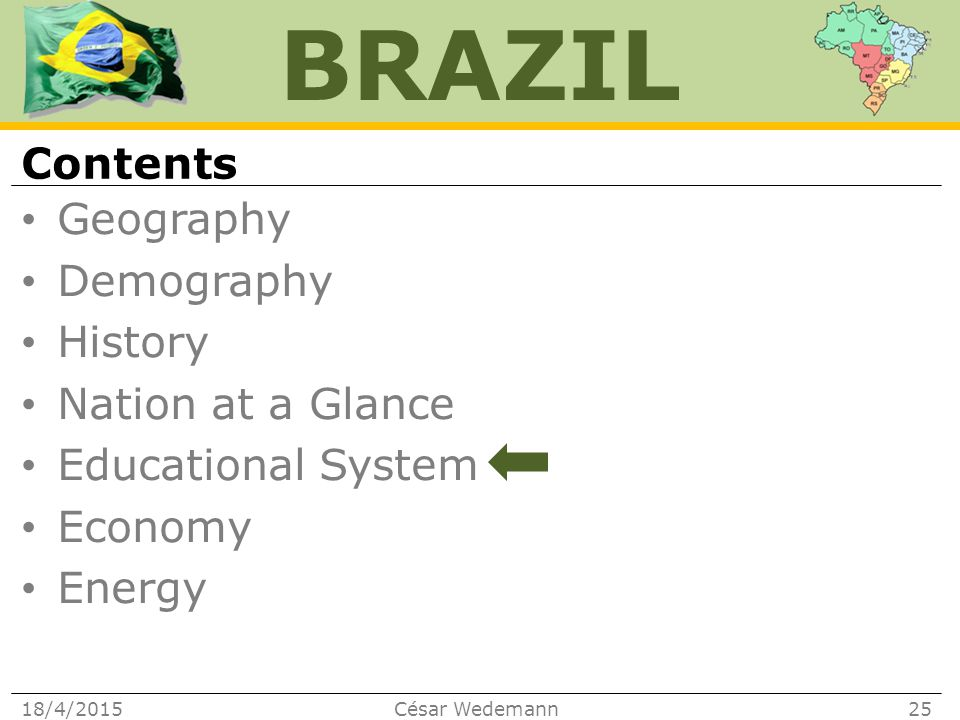 BRAZIL Geography Demography History Nation at a Glance Educational System Economy Energy Contents 18/4/2015César Wedemann25