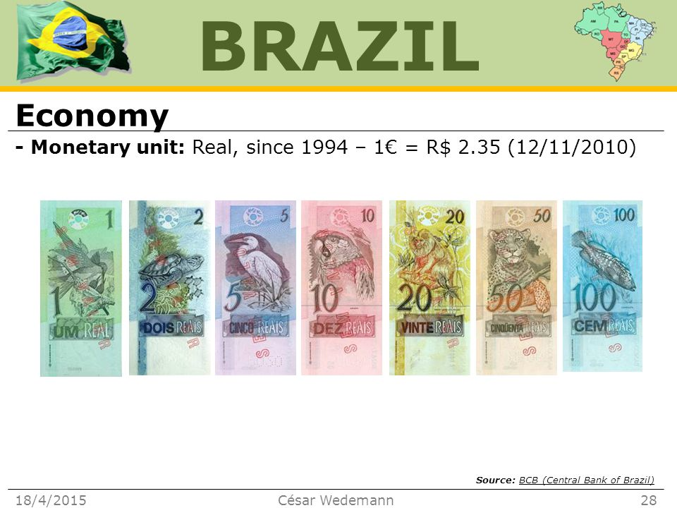 BRAZIL Economy - Monetary unit: Real, since 1994 – 1€ = R$ 2.35 (12/11/2010) 18/4/2015César Wedemann28 Source: BCB (Central Bank of Brazil)BCB (Central Bank of Brazil)