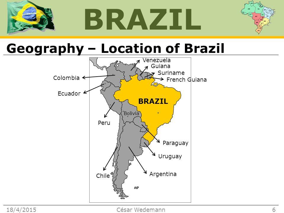 BRAZIL Geography – Location of Brazil 18/4/2015César Wedemann6 BRAZIL Argentina Uruguay Chile Peru Bolivia Paraguay Ecuador Colombia Venezuela Guiana French Guiana Suriname