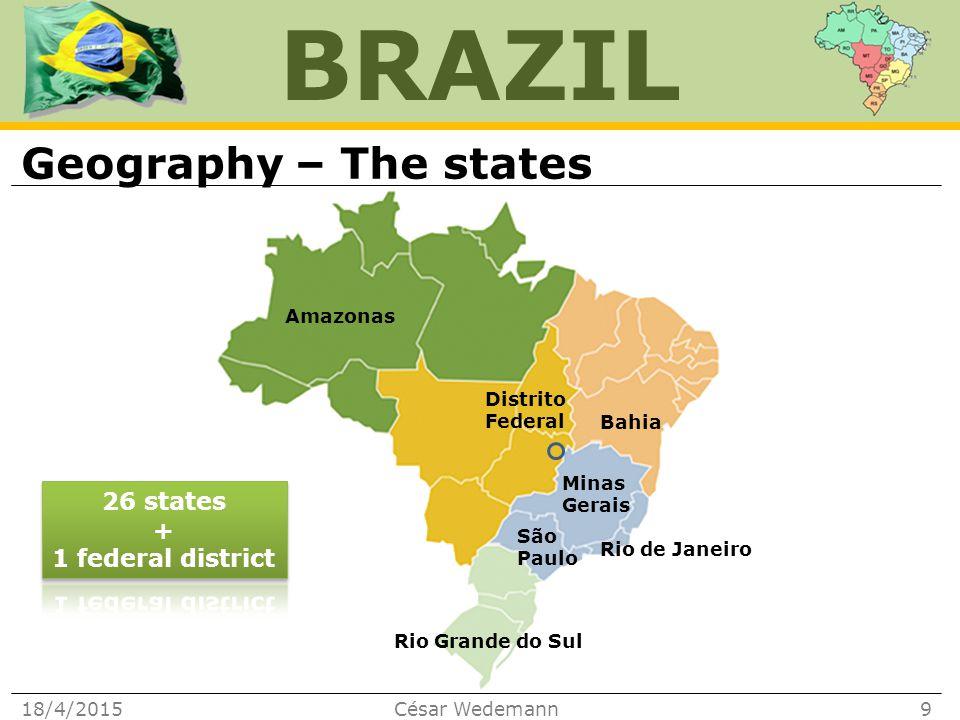 BRAZIL Geography – The states 18/4/2015César Wedemann9 São Paulo Minas Gerais Rio de Janeiro Rio Grande do Sul Amazonas Bahia Distrito Federal