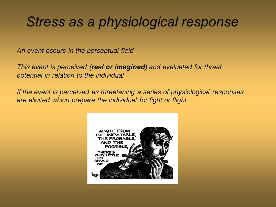 Stress as a physiological response An event occurs in the perceptual field This event is perceived (real or imagined) and evaluated for threat potenti