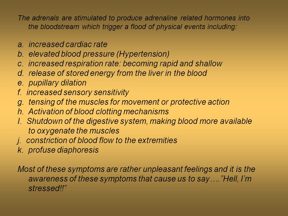 The adrenals are stimulated to produce adrenaline related hormones into the bloodstream which trigger a flood of physical events including: a.