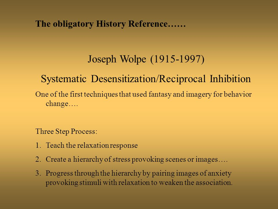 The obligatory History Reference…… Joseph Wolpe (1915-1997) Systematic Desensitization/Reciprocal Inhibition One of the first techniques that used fantasy and imagery for behavior change….