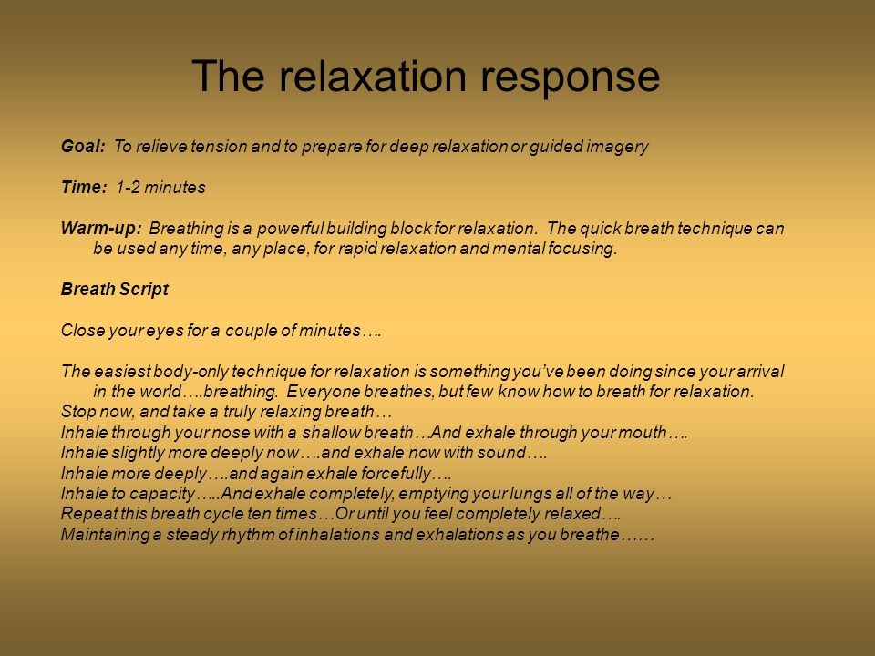 The relaxation response Goal: To relieve tension and to prepare for deep relaxation or guided imagery Time: 1-2 minutes Warm-up: Breathing is a powerful building block for relaxation.