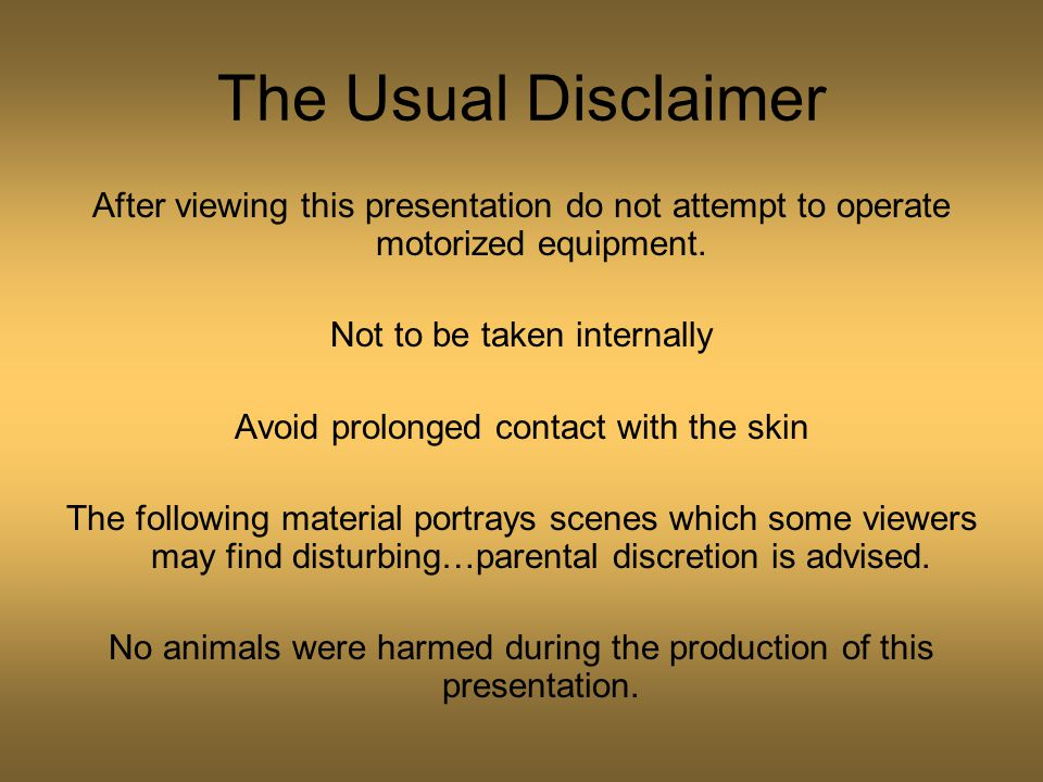 The Usual Disclaimer After viewing this presentation do not attempt to operate motorized equipment. Not to be taken internally Avoid prolonged contact