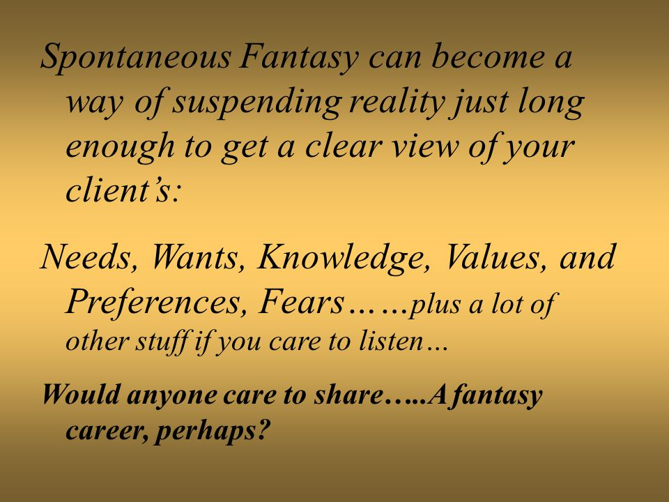 Spontaneous Fantasy can become a way of suspending reality just long enough to get a clear view of your client's: Needs, Wants, Knowledge, Values, and Preferences, Fears…… plus a lot of other stuff if you care to listen… Would anyone care to share…..A fantasy career, perhaps?