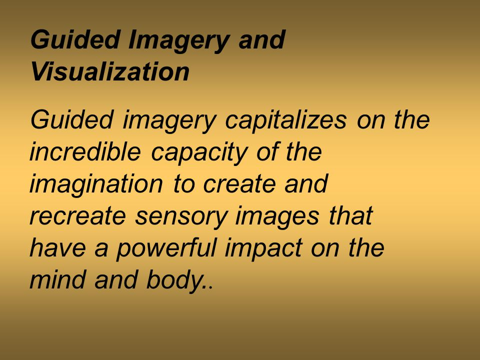 Guided Imagery and Visualization Guided imagery capitalizes on the incredible capacity of the imagination to create and recreate sensory images that have a powerful impact on the mind and body..