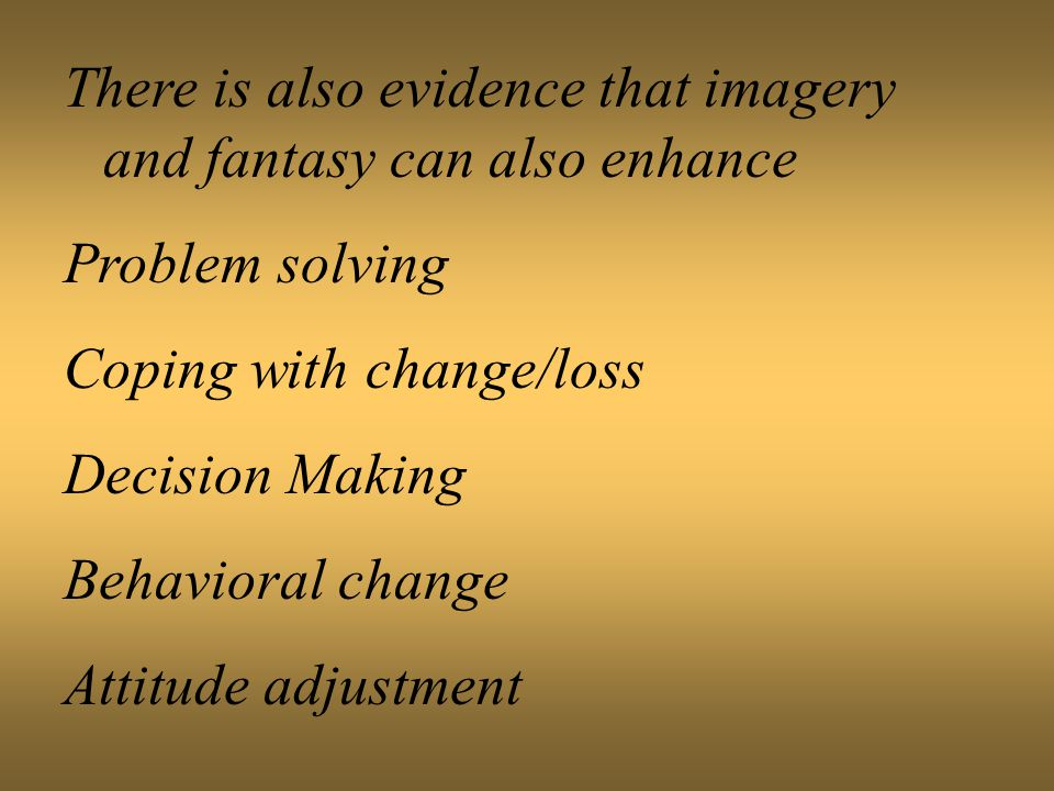 There is also evidence that imagery and fantasy can also enhance Problem solving Coping with change/loss Decision Making Behavioral change Attitude adjustment