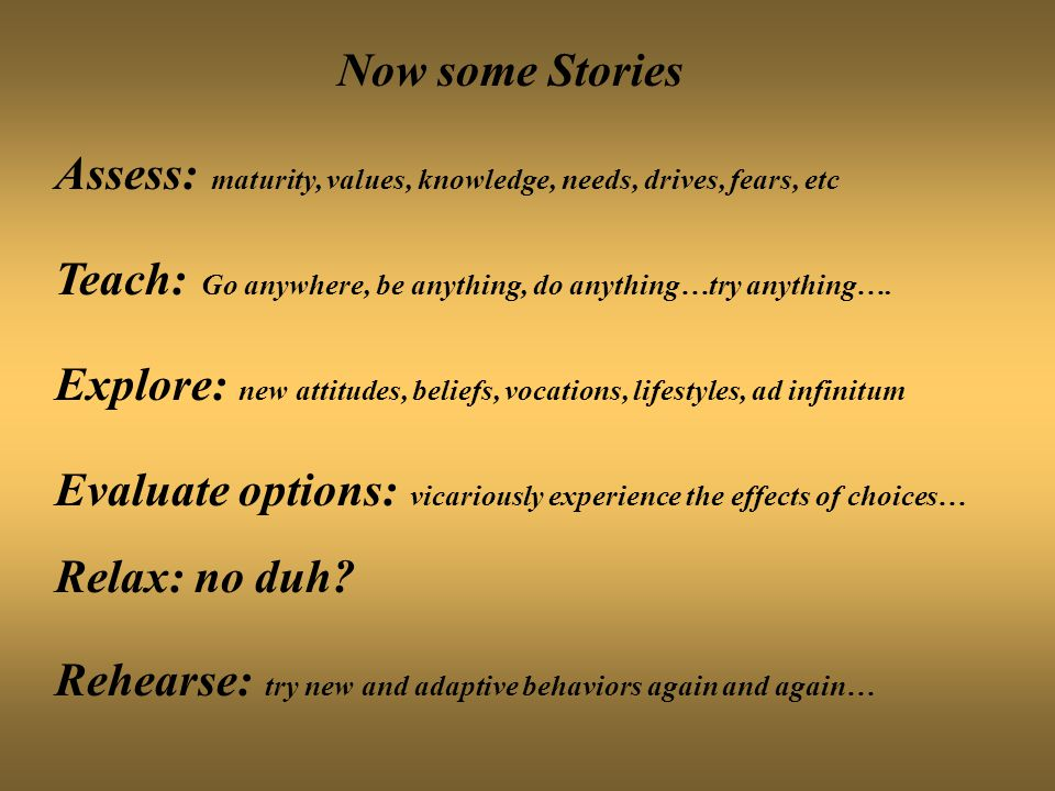 Now some Stories Assess: maturity, values, knowledge, needs, drives, fears, etc Teach: Go anywhere, be anything, do anything…try anything…. Explore: n