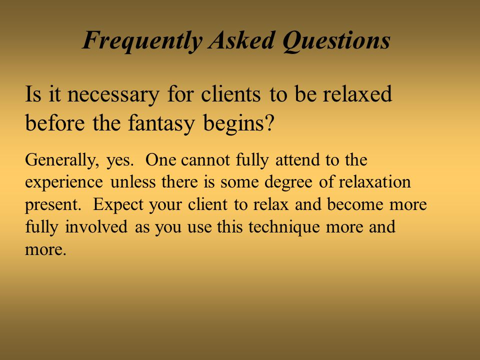 Frequently Asked Questions Is it necessary for clients to be relaxed before the fantasy begins? Generally, yes. One cannot fully attend to the experie