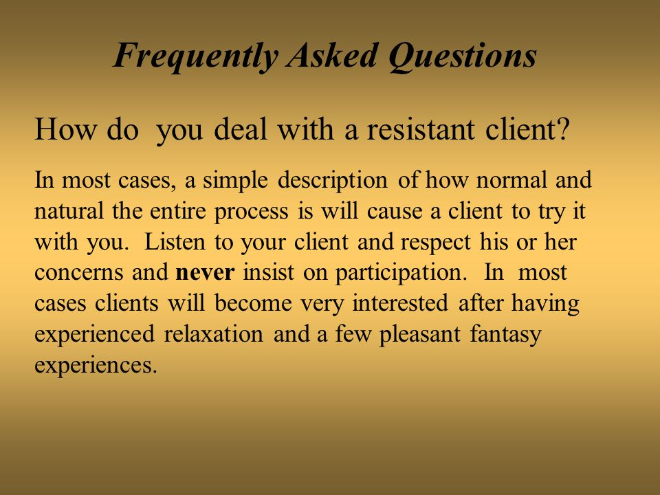 Frequently Asked Questions How do you deal with a resistant client? In most cases, a simple description of how normal and natural the entire process i