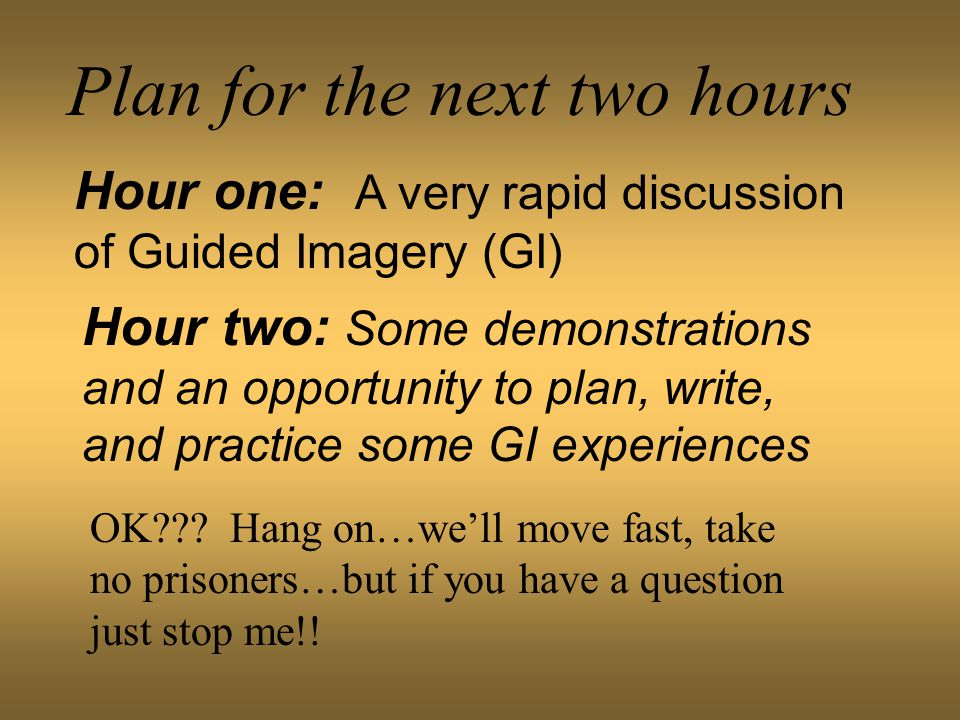 Plan for the next two hours Hour one: A very rapid discussion of Guided Imagery (GI) Hour two: Some demonstrations and an opportunity to plan, write, and practice some GI experiences OK .