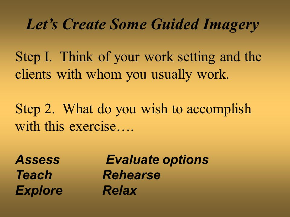 Let's Create Some Guided Imagery Step I. Think of your work setting and the clients with whom you usually work. Step 2. What do you wish to accomplish