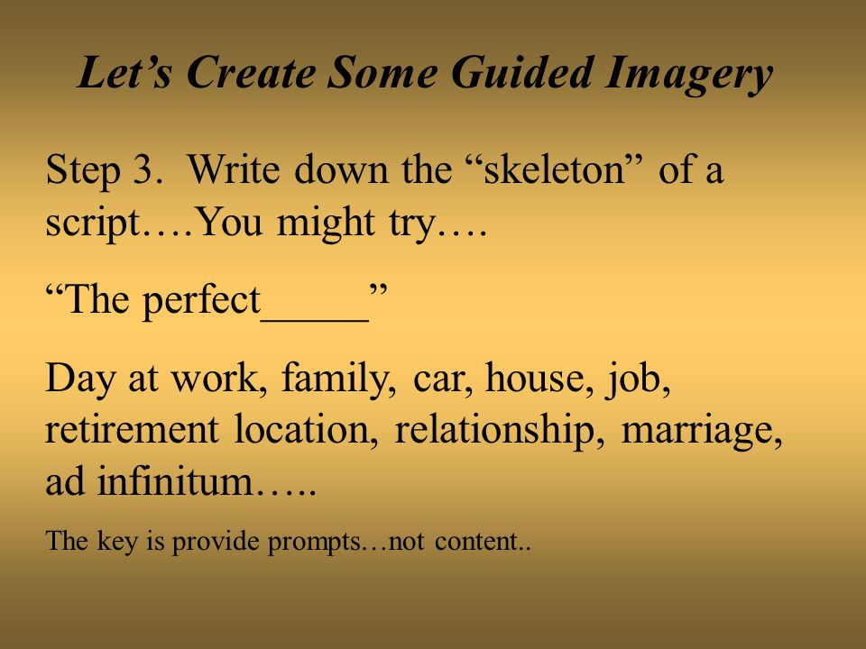 Let's Create Some Guided Imagery Step 3. Write down the skeleton of a script….You might try….