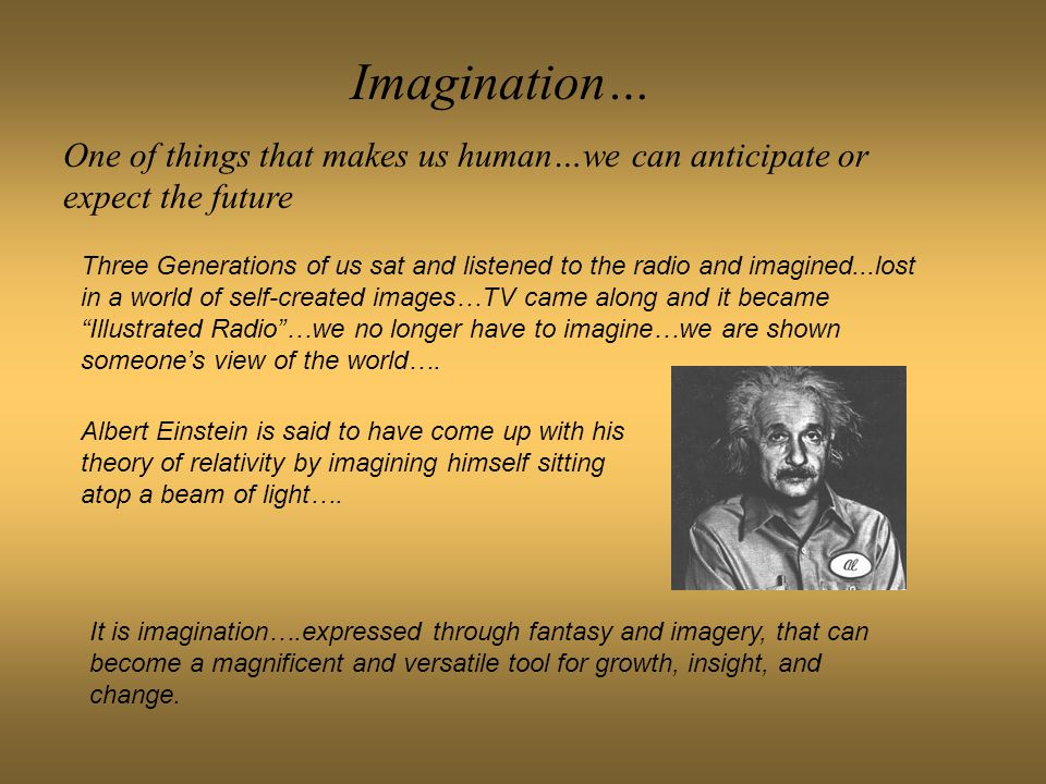 Imagination… One of things that makes us human…we can anticipate or expect the future Three Generations of us sat and listened to the radio and imagin