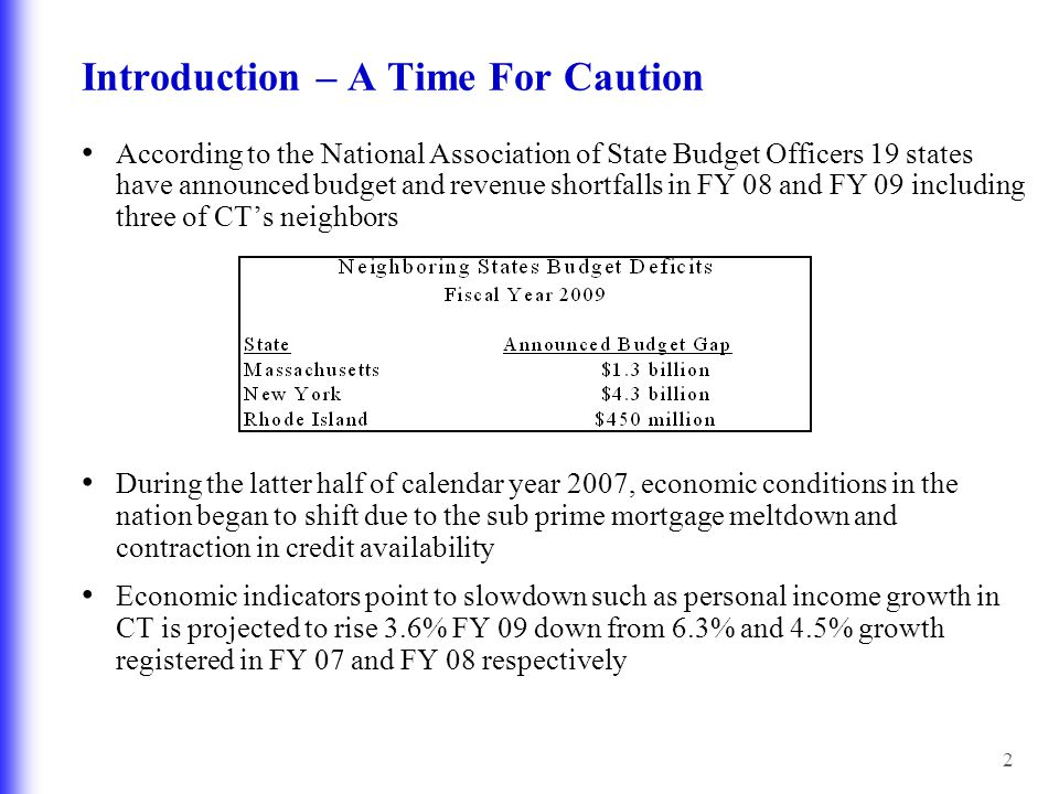 3 Introduction – A Time for Caution CT is not in a position to sustain a general fund budget with significant tax cuts or large expenditure increases because: –The FY 09 revenue forecast starts with FY 08 as the base.